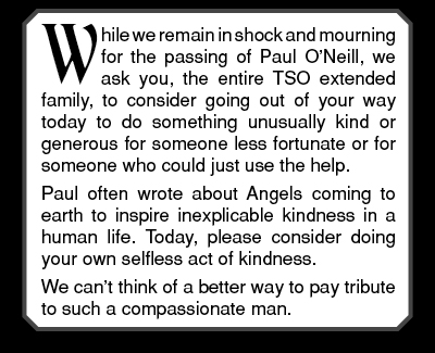 While we remain in shock and mourning for the passing of Paul O'Neill, we ask you, the entire TSO extended family, to consider going out of your way today to do something unusually kind or generous for someone less fortunate or for someone who could just use the help.  Paul often wrote about Angels coming to earth to inspire inexplicable kindness in a human life. Today, please consider doing your own selfless act of kindness.  We can't think of a better way to pay tribute to such a compassionate man.